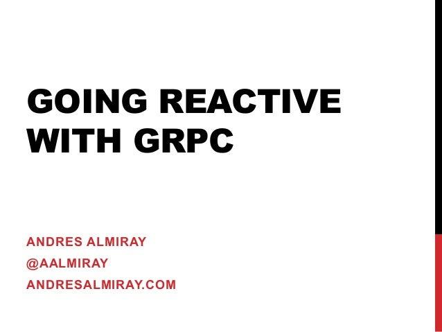 GOING REACTIVE WITH GRPC ANDRES ALMIRAY @AALMIRAY ANDRESALMIRAY.COM