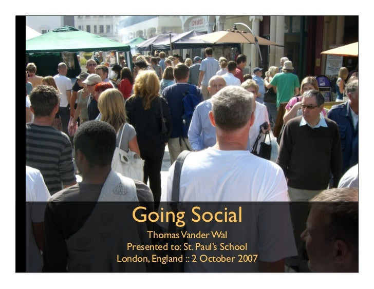 Going Social       Thomas Vander Wal   Presented to: St. Paul's School London, England :: 2 October 2007