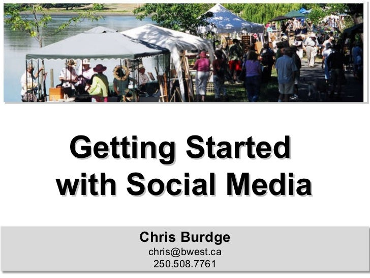 Getting Started  with Social Media Chris Burdge [email_address] 250.508.7761