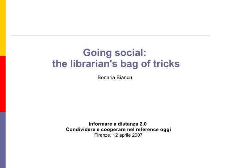 Going social:  the librarian's bag of tricks Bonaria Biancu Informare a distanza 2.0  Condividere e cooperare nel referenc...