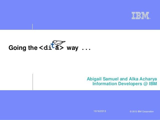 10/16/2013 © 2013 IBM Corporation  Going the way . . .  Abigail Samuel and Alka Acharya  Information Developers @ IBM