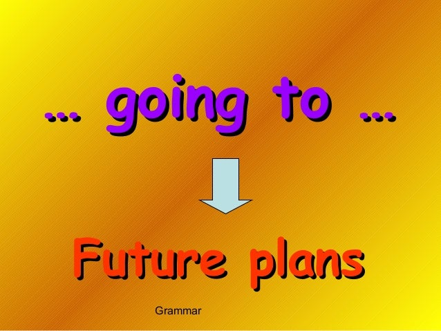 Grammar …… going to …going to … Future plansFuture plans