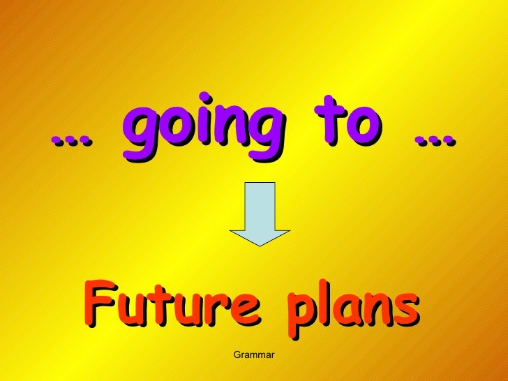 …  going to … Future plans