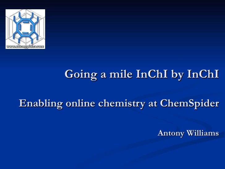 Going a mile InChI by InChI   Enabling online chemistry at ChemSpider Antony Williams