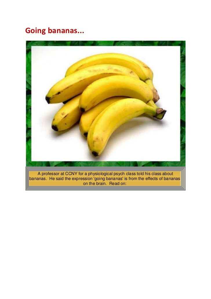 Going bananas...<br />A professor at CCNY for a physiological psych class told his class about bananas. He said the expr...