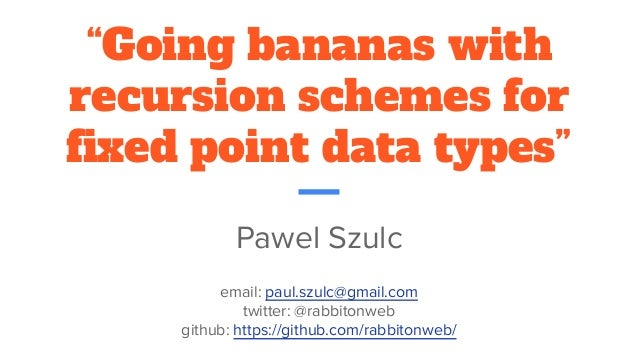 """Going bananas with recursion schemes for fixed point data types"" Pawel Szulc email: paul.szulc@gmail.com twitter: @rabbit..."