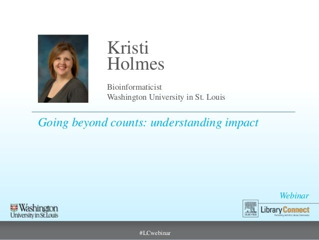 Kristi Holmes Bioinformaticist Washington University in St. Louis  Going beyond counts: understanding impact  Webinar  #LC...