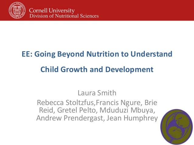 EE: Going Beyond Nutrition to UnderstandChild Growth and DevelopmentLaura SmithRebecca Stoltzfus,Francis Ngure, BrieReid, ...