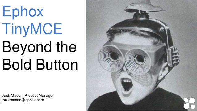 Jack Mason, Product Manager jack.mason@ephox.com Ephox TinyMCE Beyond the Bold Button