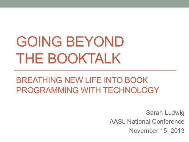 GOING BEYOND THE BOOKTALK BREATHING NEW LIFE INTO BOOK PROGRAMMING WITH TECHNOLOGY Sarah Ludwig AASL National Conference N...