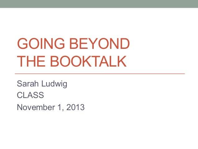 GOING BEYOND THE BOOKTALK Sarah Ludwig CLASS November 1, 2013