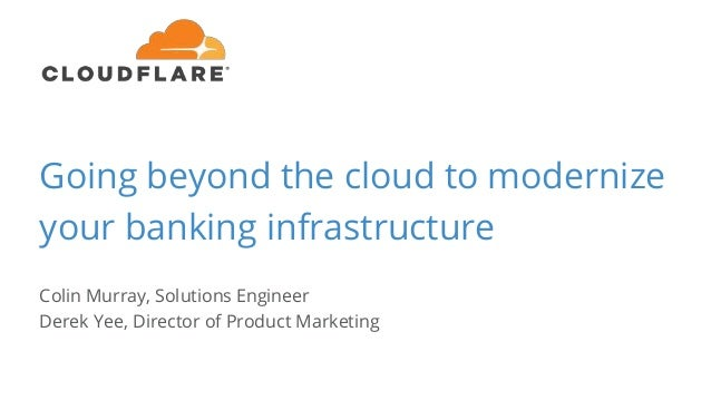 Going beyond the cloud to modernize your banking infrastructure Colin Murray, Solutions Engineer Derek Yee, Director of Pr...