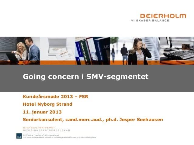 Going concern i SMV-segmentetKundeårsmøde 2013 – FSRHotel Nyborg Strand11. januar 2013Seniorkonsulent, cand.merc.aud., ph....