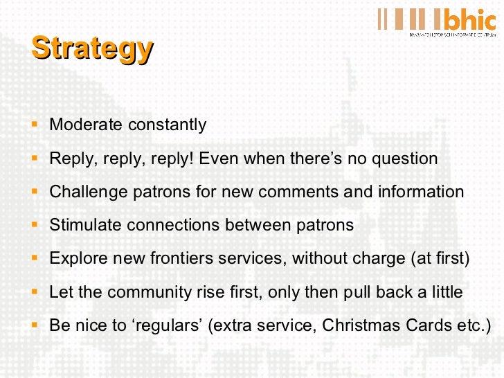 Strategy <ul><li>Moderate constantly </li></ul><ul><li>Reply, reply, reply! Even when there's no question </li></ul><ul><l...