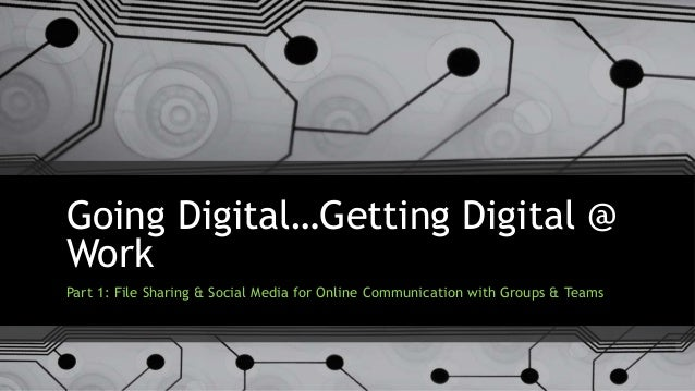 Going Digital…Getting Digital @ Work Part 1: File Sharing & Social Media for Online Communication with Groups & Teams