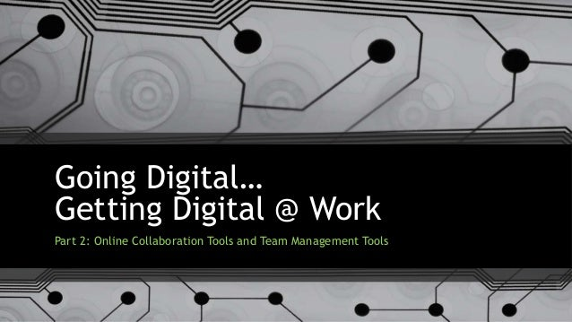Going Digital… Getting Digital @ Work Part 2: Online Collaboration Tools and Team Management Tools