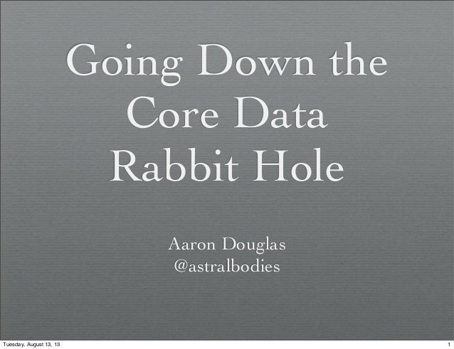 Going Down the Core Data Rabbit Hole Aaron Douglas @astralbodies 1Tuesday, August 13, 13