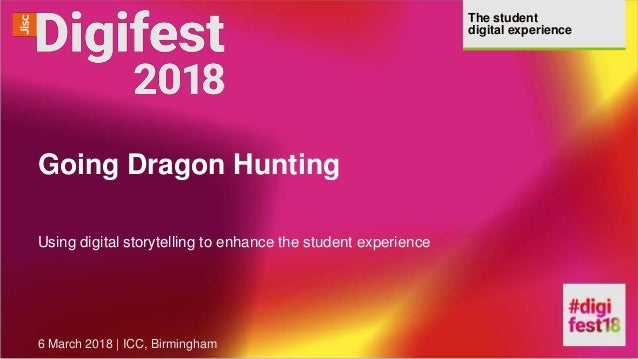 The student digital experience Going Dragon Hunting Using digital storytelling to enhance the student experience 6 March 2...