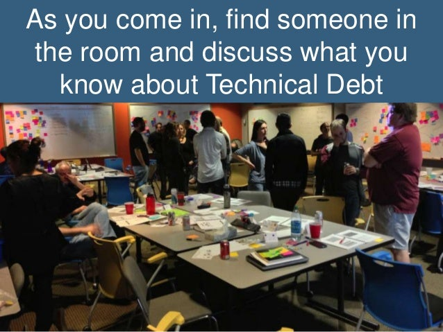 As you come in, find someone in the room and discuss what you know about Technical Debt