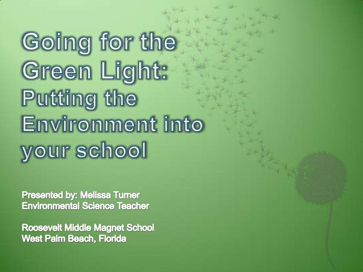 Going for the Green Light:Putting the Environment into your school<br />Presented by: Melissa Turner<br />Environmental Sc...