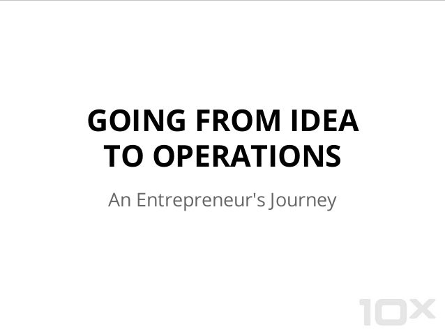 GOING FROM IDEA TO OPERATIONS An Entrepreneur's Journey