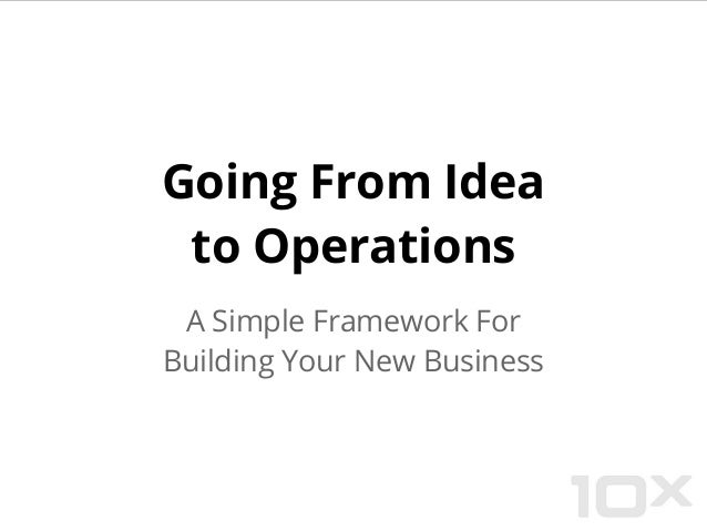Going From Idea to Operations A Simple Framework For Building Your New Business