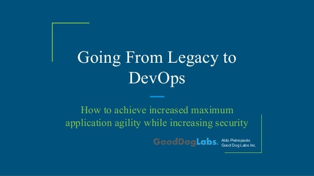 Going From Legacy to DevOps How to achieve increased maximum application agility while increasing security Aldo Pietropaol...