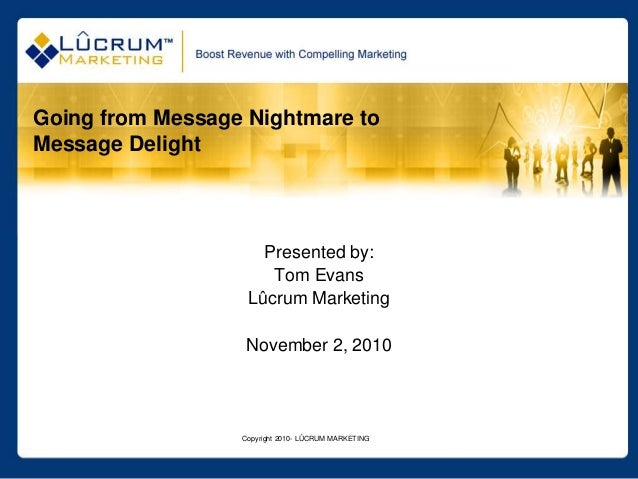 Copyright 2010- LÛCRUM MARKETING Going from Message Nightmare to Message Delight Presented by: Tom Evans Lûcrum Marketing ...