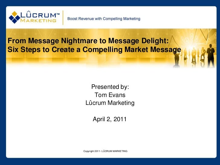 Copyright 2011- LÛCRUM MARKETING<br />From Message Nightmare to Message Delight: Six Steps to Create a Compelling Market M...