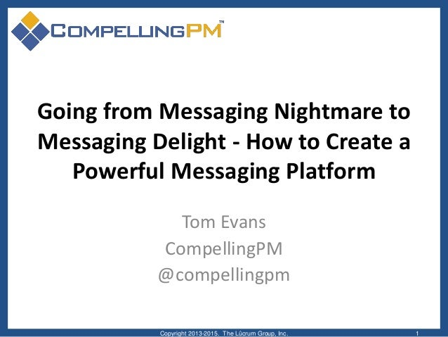 Going from Messaging Nightmare to Messaging Delight - How to Create a Powerful Messaging Platform Tom Evans CompellingPM @...