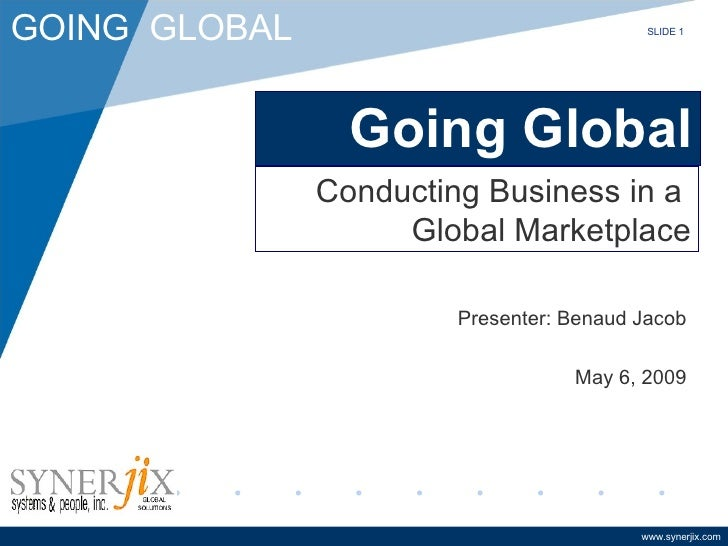 Going Global Presenter: Benaud Jacob May 6, 2009 Conducting Business in a  Global Marketplace SLIDE 1
