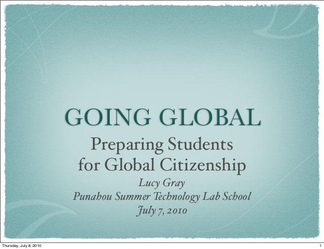 GOING GLOBAL Preparing Students for Global Citizenship Lucy Gray Punahou Summer Technology Lab School July 7, 2010 1Thursd...
