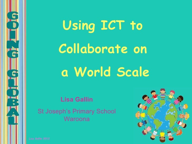 Using ICT to                   Collaborate on                   a World Scale                   Lisa Gallin      St Joseph...