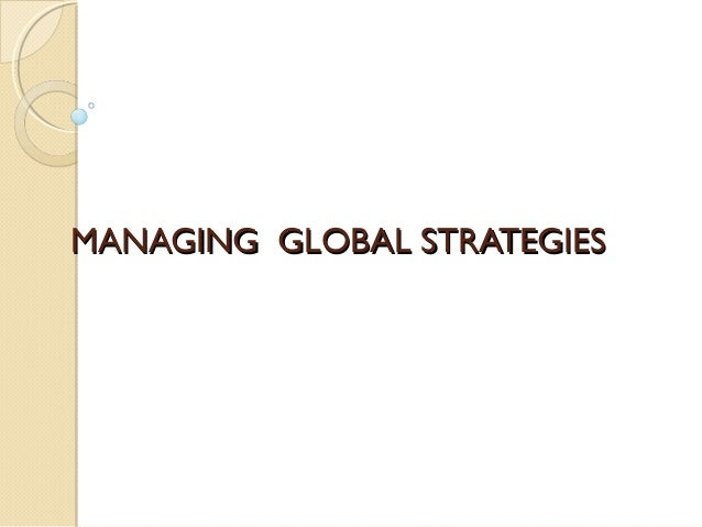 MANAGING GLOBAL STRATEGIES