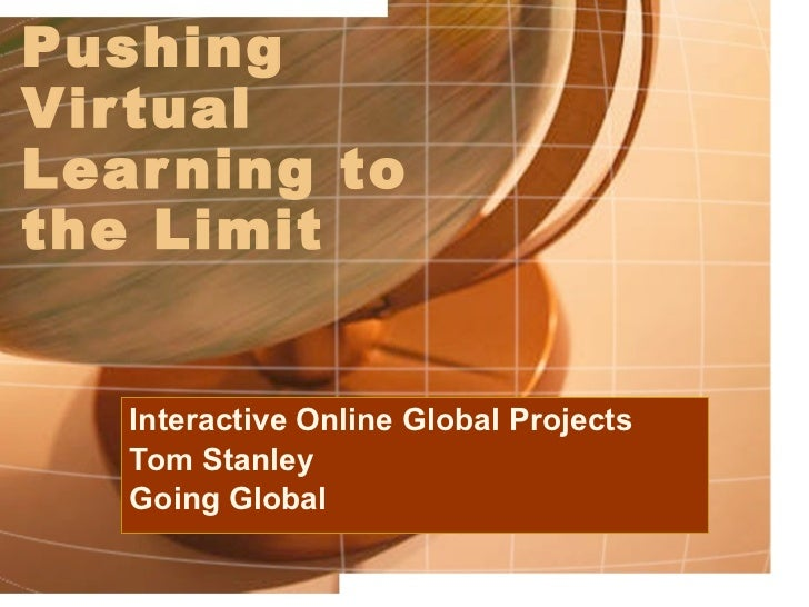 Pushing Virtual Learning to the Limit Interactive Online Global Projects Tom Stanley Going Global