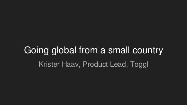 Going global from a small country Krister Haav, Product Lead, Toggl