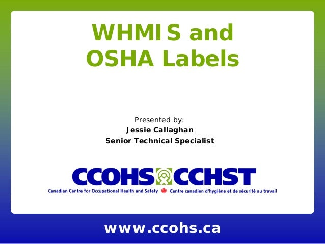 www.ccohs.ca WHMIS and OSHA Labels Presented by: Jessie Callaghan Senior Technical Specialist