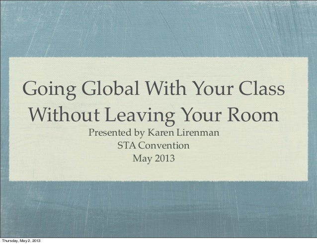 Going Global With Your Class Without Leaving Your Room Presented by Karen Lirenman STA Convention May 2013 Thursday, May 2...