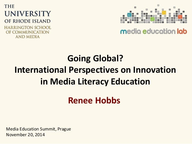 Going Global?  International Perspectives on Innovation  in Media Literacy Education  Renee Hobbs  Media Education Summit,...