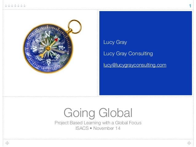 Lucy Gray  Lucy Gray Consulting  lucy@lucygrayconsulting.com  Going Global  Project Based Learning with a Global Focus  IS...
