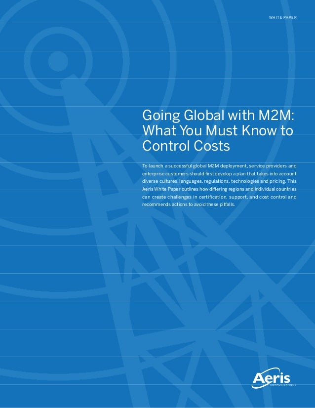 WHITE PAPER Going Global with M2M: What You Must Know to Control Costs To launch a successful global M2M deployment, servi...