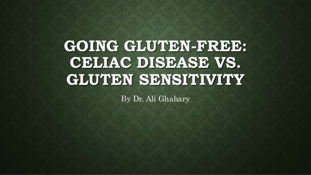 GOING GLUTEN-FREE: CELIAC DISEASE VS. GLUTEN SENSITIVITY By Dr. Ali Ghahary