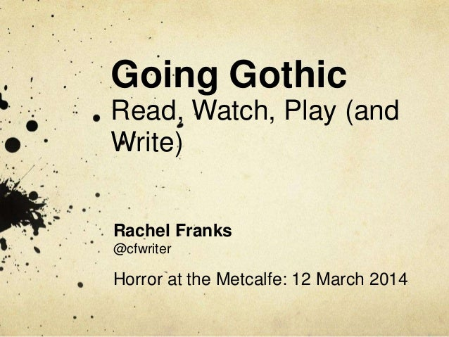 Going Gothic Read, Watch, Play (and Write) Rachel Franks @cfwriter Horror at the Metcalfe: 12 March 2014