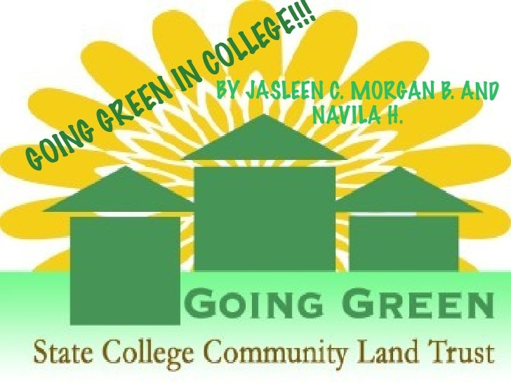 GOING GREEN IN COLLEGE!!! BY JASLEEN C. MORGAN B. AND NAVILA H.