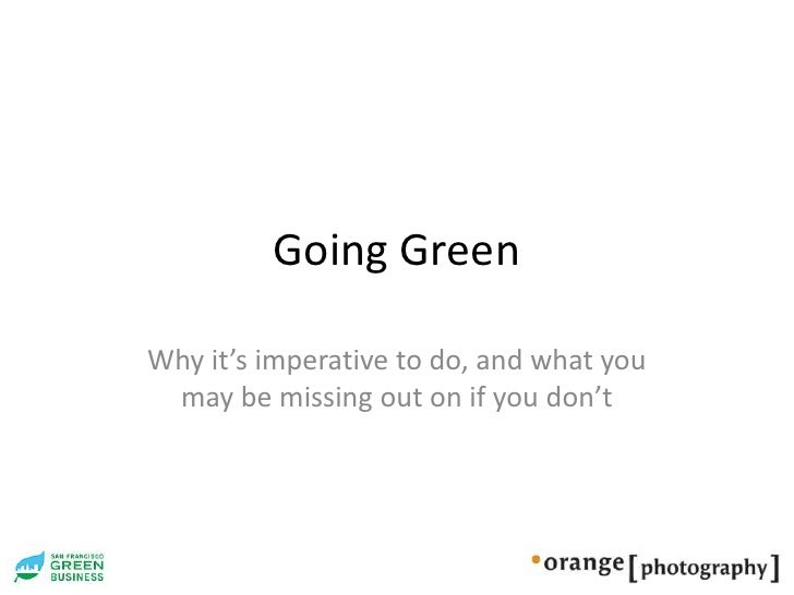 Going Green<br />Why it's imperative to do, and what you may be missing out on if you don't<br />