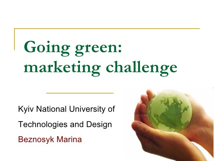 Going green: marketing challenge Kyiv National University of Technologies and Design Beznosyk Marina