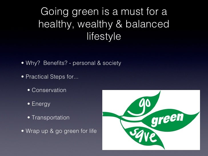 Going green is a must for a         healthy, wealthy & balanced                   lifestyle !• Why? Benefits? - personal & ...