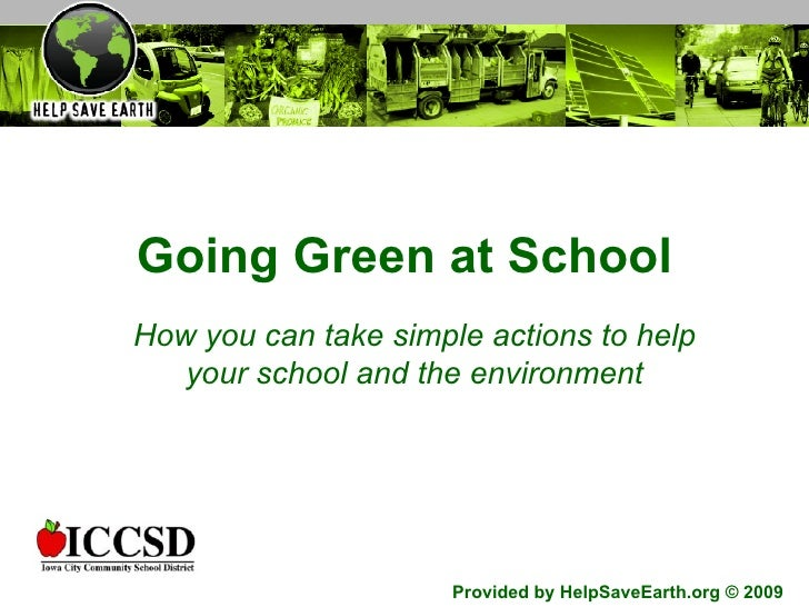 Going Green at School How you can take simple actions to help your school and the environment Provided by HelpSaveEarth.or...