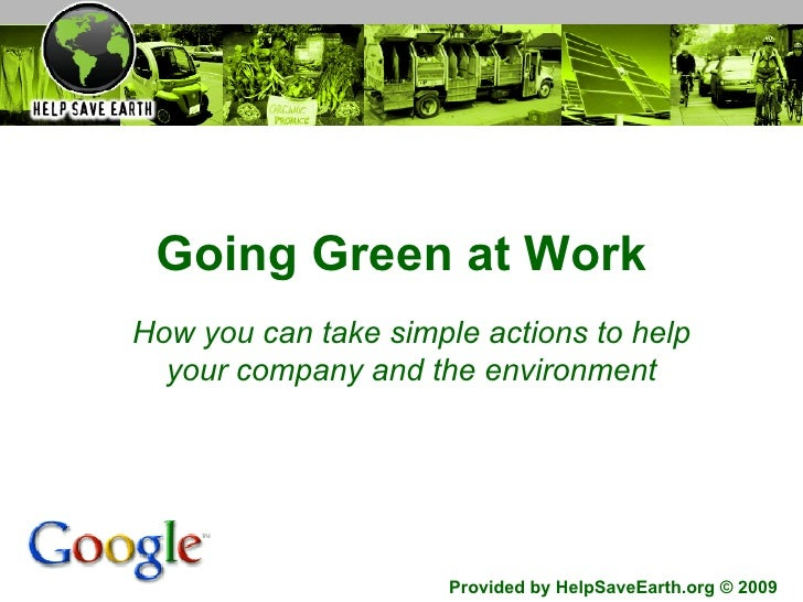 Going Green at Work How you can take simple actions to help your company and the environment Provided by HelpSaveEarth.org...