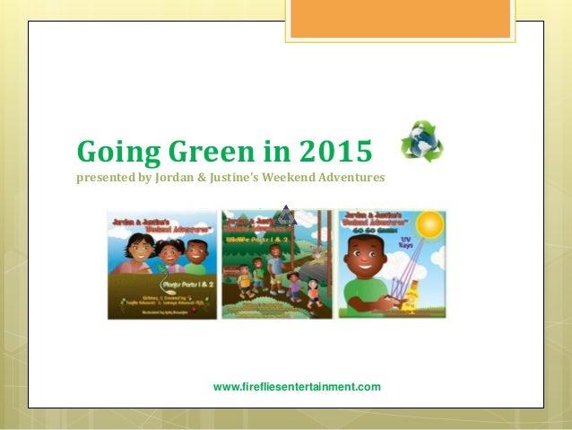 Going Green in 2015 presented by Jordan & Justine's Weekend Adventures www.firefliesentertainment.com Everyday is Earth Da...